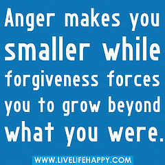 """Anger makes you smaller while forgiveness for..."